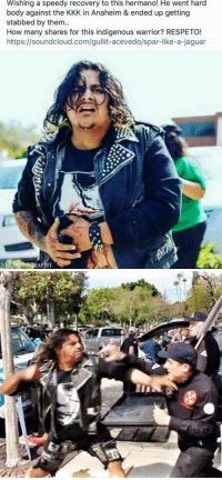 """Donald Trump, Kkk, and SoundCloud: Wishing a speedy recovery to this hermano! He went hard  body against the KKK in Anaheim & ended up getting  stabbed by them..  How many shares for this indigenous warrior? RESPETO!  https://soundcloud.com/gullit-acevedo/spar-like-a-jaguar  RAPHY <p><a href=""""http://bespectacledbrwnbeauty.tumblr.com/post/140302693806/get-well"""" class=""""tumblr_blog"""">bespectacledbrwnbeauty</a>:</p>  <blockquote><p>Get well!</p></blockquote>  <p>Friendly reminder that this is the group Donald Trump had a difficult time saying he condemned.</p>"""