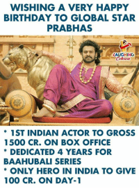 Birthday Wishes To #Prabhas aka #Bahubali :): WISHING A VERY HAPPY  BIRTHDAY TO GLOBAL STAR  PRABHAS  AUGHING  * 1ST INDIAN ACTOR TO GROSS  1500 CR. ON BOX OFFICE  DEDICATED 4 YEARS FOR  BAAHUBALI SERIES  * ONLY HERO IN INDIA TO GIVE  ke  100 CR. ON DAY-1 Birthday Wishes To #Prabhas aka #Bahubali :)