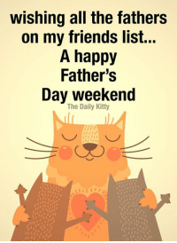happy fathers day: wishing all the fathers  on my friends list...  A happy  Father's  Day weekend  The Daily Kitty