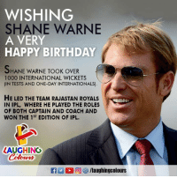 Birthday Wishes To Legendary Spin Wizard Shane Warne :): WISHING  SHANE WARNE  A VERY  HAPPY BIRTHDAY  HANE WARNE TOOK OVER  1000 INTERNATIONAL WICKETS  (IN TESTS AND ONE-DAY INTERNATIONALS)  HE LED THE TEAM RAJASTAN ROYALS  IN IPL, WHERE HE PLAYED THE ROLES  OF BOTH CAPTAIN AND COACH AND  WON THE 1ST EDITION OF IPL.  LAUGHING  Coloers  R 2  ,回紗/laughingcolours Birthday Wishes To Legendary Spin Wizard Shane Warne :)