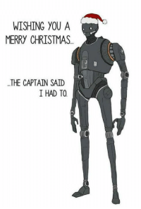 You will be missed K2SO!  Rogue One http://9gag.com/gag/a2dxYBY?ref=fbpic: WISHING YOU A  MERRY CHRISTMAS  THE CAPTAIN SAID  I HAD TO You will be missed K2SO!  Rogue One http://9gag.com/gag/a2dxYBY?ref=fbpic