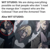 Anime, Memes, and Naruto: WIT STUDIO: We are doing everything  possible so that people who don't read  the manga don't expect who are the  Colossal Titan and the Armored Titan  Also WIT STUDIO: Hey, guys. I'm glad I get to go home now even though I'm not going to get to stay there for very long. I will be somewhat busy tonight, but it shouldn't affect my posting schedule too much ✩ anime manga otaku tumblr kawaii animegirl eren naruto fairytail tokyoghoul attackontitan animeboy onepiece bleach swordartonline aot blackbutler deathnote yurionice shingekinokyojin killingstalking animeworld snk animeart narutoshippuden sao yaoi kaneki animedrawing animelove