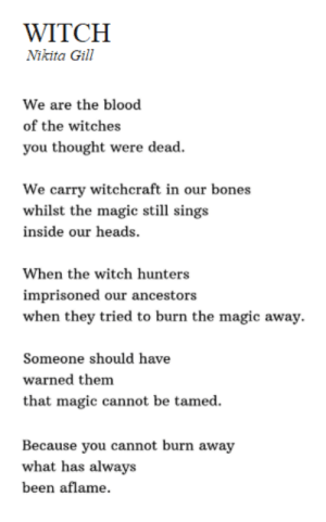 witches: WITCH  Nikita Gill  We are the blood  of the witches  you thought were dead  We carry witchcraft in our bones  whilst the magic still sings  inside our heads  When the witch hunters  imprisoned our ancestors  when they tried to burn the magic away.  Someone should have  warned them  that magic cannot be tamed.  Because you cannot burn away  what has always  been aflame.