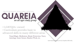 sorcierarchy:   Quareia: Witchcraft Discord Server and Study Group  For all witchcraft enthusiasts and practitioners, beginner to expert, who are looking for a structured way to learn. Work through the lessons with other practitioners and keep each other motivated!  • LGBTQIA+ owned• Bots for tarot draws, leaderboards, and rep for helpful members• Practice hall for those who want to try new techniques on willing volunteers, create astral spaces together, practice divination, etc• Curriculum provides basic to advanced skills in many different areas, including: Visual Magic, Meditation, Ritual, Protection, Tarot, Astrology, Inner Senses, Shadow Work, etc. Join us here! : WITCHCRAFT DISCORD SERVER  QUAREIA  an all ages study group  LGBTQIA+ owned  Curriculum provides basic to  advanced skills in many different areas:  Visual Magic, Meditation, Ritual, Protection, Tarot,  Astrology, Inner Senses, Shadow Work, etc.  wmaterial from quarcia.com by Josephine McCarthy sorcierarchy:   Quareia: Witchcraft Discord Server and Study Group  For all witchcraft enthusiasts and practitioners, beginner to expert, who are looking for a structured way to learn. Work through the lessons with other practitioners and keep each other motivated!  • LGBTQIA+ owned• Bots for tarot draws, leaderboards, and rep for helpful members• Practice hall for those who want to try new techniques on willing volunteers, create astral spaces together, practice divination, etc• Curriculum provides basic to advanced skills in many different areas, including: Visual Magic, Meditation, Ritual, Protection, Tarot, Astrology, Inner Senses, Shadow Work, etc. Join us here!