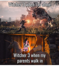 Memes, 🤖, and Witcher: Witcher 3  When I'm alone  Witcher 3 when my  parents walk in It's how things work 🙄 - Like my memes? Turn on my post notifications! 📲 - GamingPosts CaulOfDuty CallOfDuty Memes Cod JustinBieber Gaming PC Xbox LMAO Playstation Ps4 XboxOne CSGO Gamer Battlefield1 SelenaGomez بوس_ستيشن GTA Follow MLG Meme InfiniteWarfare MWR Like YouTube Relatable Like4Like Like4Follow DankMemes