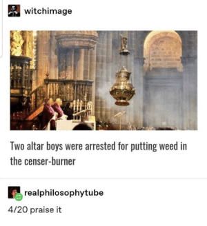 Church, Dank, and Lit: witchimage  wo altar boys were arrested for putting weed in  the censer-burner  realphilosophytube  4/20 praise it Church be lit these days 💥🤙🏻 by the__spc MORE MEMES