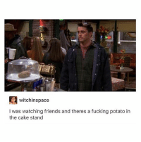 best show ever: witchinspace  I was watching friends and theres a fucking potato in  the cake stand best show ever