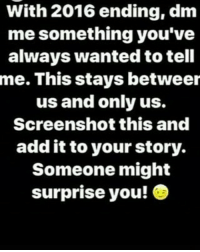dm me: With 2016 ending, dm  me something you've  always wanted to tell  me. This stays betweer  us and only us.  Screenshot this and  add it to your story.  Someone might  surprise you!