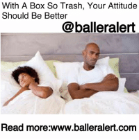 "Af, Ass, and Best Friend: With A Box So Trash, Your Attitude  Should Be Better  @balleralert  Read more:www.balleralert.com With A Box So Trash, Your Attitude Should Be Better- blogged by @niksofly ⠀⠀⠀⠀⠀⠀⠀⠀⠀⠀⠀⠀⠀⠀⠀⠀⠀⠀⠀⠀⠀⠀⠀⠀⠀⠀⠀⠀⠀⠀⠀⠀⠀ ⠀⠀⠀ Ladies, I hate to do this to us, but it's only fair. 10 Reasons Why Your D*ck Is Trash was funny, right? It's the same humor here. ⠀⠀⠀⠀⠀⠀⠀⠀⠀⠀⠀⠀⠀⠀⠀⠀⠀⠀⠀⠀⠀⠀⠀⠀⠀⠀⠀⠀⠀⠀⠀⠀⠀ Some of us walk around like we can't do no wrong. We have our noses in the air like our sh*t does not stank. If we are allowed to tell it, we are the total package. We're educated, employed, a beast at ordering take out and we got that snapper box. We ""know"" how to satisfy our men, but we are magically single and best friends with Duracell and vibrators. That sh*t makes no sense. ⠀⠀⠀⠀⠀⠀⠀⠀⠀⠀⠀⠀⠀⠀⠀⠀⠀⠀⠀⠀⠀⠀⠀⠀⠀⠀⠀⠀⠀⠀⠀⠀⠀ Listen if no one tells ya'll, I'm going to tell ya'll. Your box trash AF. That's why you always one and done. ⠀⠀⠀⠀⠀⠀⠀⠀⠀⠀⠀⠀⠀⠀⠀⠀⠀⠀⠀⠀⠀⠀⠀⠀⠀⠀⠀⠀⠀⠀⠀⠀⠀ First of all, wash your ass. If he smells you, you know you smell you. You are quick to talk about your hello kitty being self-cleaning. And so is my oven, but I still have to clean it after each use. Your snail trail out here looking like slug guts . IssaInfection. ⠀⠀⠀⠀⠀⠀⠀⠀⠀⠀⠀⠀⠀⠀⠀⠀⠀⠀⠀⠀⠀⠀⠀⠀⠀⠀⠀⠀⠀⠀⠀⠀⠀ Then the appearance is just off. Like why your sh*t looks like it's been ran through. Can you at least groom your nappy dug out. Waxing is your best friend. ⠀⠀⠀⠀⠀⠀⠀⠀⠀⠀⠀⠀⠀⠀⠀⠀⠀⠀⠀⠀⠀⠀⠀⠀⠀⠀⠀⠀⠀⠀⠀⠀⠀ On top of that your box dry as the Sahara desert. Ole dude said it feels like he screwing sand paper. You 25 with menopausal vagina. ⠀⠀⠀⠀⠀⠀⠀⠀⠀⠀⠀⠀⠀⠀⠀⠀⠀⠀⠀⠀⠀⠀⠀⠀⠀⠀⠀⠀⠀⠀⠀⠀⠀ And if you not dry, men have to throw anchors out not to fall into the black hole you trying to pass off as good box. Just deep and wide for no good reason. ⠀⠀⠀⠀⠀⠀⠀⠀⠀⠀⠀⠀⠀⠀⠀⠀⠀⠀⠀⠀⠀⠀⠀⠀⠀⠀⠀⠀⠀⠀⠀⠀⠀ Then you have the audacity to holler you grown, but your fellatio childish AF. Girl if you don't gobble them balls and swallow his manhood. Don't act like you new to sucking on sh*t. You've been groomed your entire life. The pacifier, blow pops, popsicles and pickles have prepared you for this day... to read more log onto balleralert.com (clickable link on profile)."