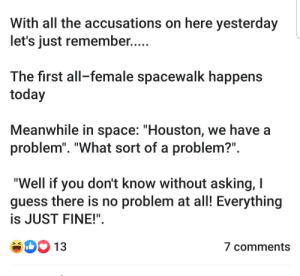 "Houston We Have a Problem, Guess, and Houston: With all the accusations on here yesterday  let's just remember....  The first all-female spacewalk happens  today  Meanwhile in space: ""Houston, we have a  problem"". ""What sort of a problem?""  ""Well if you don't know without asking, I  guess there is no problem at all! Everything  is JUST FINE!""  D13  7 comments Reupped with names removed"
