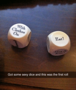 Clothes, Sexy, and Dice: With  Clothes  On  Eat!  Got some sexy dice and this was the first roll