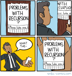 Problems with recursion?: WITH  ECURSIO  PROBLEMS  WITH  SJON  take  or  ease  RECURSION  LPlease take one  PROBLEMS  WITH  RECURSION  WHAT  THE-  L Please take one  smbc-comics.com Problems with recursion?
