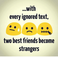best friend: ...with  every ignored text,  two best friends become  strangers
