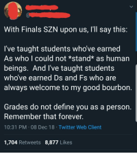 A wholesome reminder from my professor to his students about the upcoming stressful finals.: With Finals SZN upon us, I'll say this:  I've taught students who've earned  As who l could not *stand* as human  beings. And I've taught students  who ve earned D  always Welcome to my good bourbon.  s and Fs who are  Grades do not define you as a person.  Remember that forever.  10:31 PM 08 Dec 18 Twitter Web Client  1,704 Retweets 8,877 Likes A wholesome reminder from my professor to his students about the upcoming stressful finals.