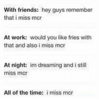 with friends: hey guys remember  that i miss mcr  At work: would you like fries with  that and also i miss mcr  At night: im dreaming and i still  miss mcr  All of the time:  i miss mcr Me