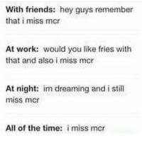 With friends: hey guys remember  that i miss mcr  At work: would you like fries with  that and also i miss mcr  At night  im dreaming and i still  miss micr  All of the time: i miss mcr Me