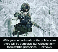 Guns, Memes, and 🤖: With guns in the hands of the public, sure  there will be tragedies, but without them  there will be genocides. Unknown