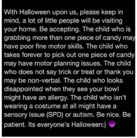#jussayin: With Halloween upon us, please keep in  mind, a lot of little people will be visiting  your home. Be accepting. The child who is  grabbing more than one piece of candy may  have poor fine motor skills. The child who  takes forever to pick out one piece of candy  may have motor planning issues. The child  who does not say trick or treat or thank you  may be non-verbal. The child who looks  disappointed when they see your bowl  might have an allergy. The child who isn't  wearing a costume at all might have a  sensory issue (SPD) or autism. Be nice. Be  patient. Its everyone's Halloween:) #jussayin