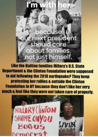 Family, Memes, and Protest: with he  m  because  ouf next president  Should care  about families,  not just himself.  Like the Haitian families Hillarys U.S State  Department & the Clinton Foundation were supposed  to aid following the 2010 earthquake? They keep  protesting herrallies & Outside the Clinton  Foundation in NYbecause they don'tlikehervery  much &feel like they were nottaken care of properly.  HILLARy (liNTON  5HAME ONyou  BOGUS  LIVIN  Democrat (MW)