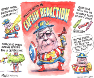 Facts, Politics, and Black: WITH HIS AMAZING  PoWER5 OF INSTANT  EXONERATION  REDACTION  BARR I5  QUASHING  FACTS WITH HIS  REDACTION PENS  OF MANY COLORS  Cause I can  Black  SUFFOCATING PUBLIC  OUTRAGE WITH HIS  FOG OF ORFUSCATION  YOU THE PURLIC  AND THE CONGRESS  TM HERE TO  PROTECT YOU FROM  THE FACTS!  MWUERKER  POLITICO Andres McMeel Not the hero we need or deserve