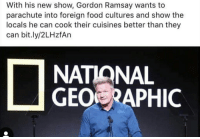 Gordon Ramsay: With his new show, Gordon Ramsay wants to  parachute into foreign food cultures and show the  locals he can cook their cuisines better than they  can bit.ly/2LHzfAn  NATIONAL  GEO RAPHIC