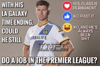 So he's leaving LA Galaxy - is he still capable of playing in the Prem ?: WITH HIS  YES, CLASS IS  PERMANENT  LA GALAXY  NO, DASTIT  TIME ENDING.  NO, AND HE'S  COULD  ALWAyS  BEEN  HERBALIFE  HE STILL  SHIT  DO A JOBIN THE PREMIER LEAGUE? So he's leaving LA Galaxy - is he still capable of playing in the Prem ?