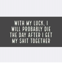 True story 😂: WITH MY LUCK, I  WILL PROBABLY DIE  THE DAY AFTER I GET  MY SHIT TOGETHER  11ER  EER  DGE  KY-T  CLRE  UBEG  LATO  BFT  OA  HPA  IAH  11 LDS  WlEY  WHM True story 😂