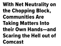 "Being Alone, America, and Be Like: With Net Neutrality on  the Chopping Block,  Communities Are  Taking Matters Into  their Own Hands-and  Scaring the Hell out of  Comcasí erin-space-goat: quasi-normalcy:  comcastkills: headlines I like to see Why would you post the headline but not the article? (X)  https://www.huffingtonpost.com/entry/with-net-neutrality-on-the-chopping-block-communities_us_5a0f467de4b0e6450602eaa5  We  should be loud and clear in the coming weeks like we've been before: net  neutrality is crucial to helping everyone, regardless of where they  live or how much money they make, get online. But there's another way we can fight for an open internet. Last week, 19 towns across Colorado voted to allow the exploration of creating a local, public alternative to expensive private providers. Fort  Collins voters went the furthest, passing a measure to finance an  assessment of starting a city-owned broadband utility, which would aim  to provide faster service at a cheaper price. That means residents could  have a say in whether a new public network maintains the principle of  net neutrality, whatever the FCC decides in the future. ""People  who don't normally get excited or vote actually turned out this time  and actually got energized,"" said one resident who had campaigned for  the measure. Not everyone was excited. Industry groups spent more than $450,000  campaigning against the measure. In fact, the very reason Colorado  towns had to vote ""yes"" before even exploring public broadband is  because of an industry-backed state law requiring municipalities to jump  through hoops to take control of their internet infrastructure. (The  industry has successfully pushed similar legislation in over 20 states.) Comcast  and the like are quaking in their boots about a public option, and they  should be. Cities like Chattanooga, Tennessee, which became the first  U.S. city to offer gigabit internet speed after going public, are  outperforming private providers and even forcing them to innovate to  play catch up. Why  shouldn't internet access be a public good? The web should be like the  Postal Service, which, because it's public, provides affordable mail  service to everyone, rich or poor, in all areas of the country. And why  should a handful of corporate executives and investors get rich while  providing expensive, slow access and unbearable customer service?  Comcast's CEO, billionaire Brian Roberts, pocketed $33 million last year alone while running America's most hated corporation. People  need the internet for life in the 21st century, to communicate, apply  for jobs, and access crucial resources. Everyone should have affordable  access.  (17th Nov, 2017 - Donald Cohen)"