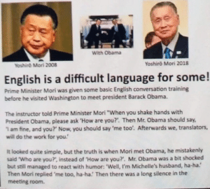 "Cool story, don't know is it true: With Obama  Yoshiro Mori 2018  Yoshiro Mori 2008  English is a difficult language for some!  Prime Minister Mori was given some basic English conversation training  before he visited Washington to meet president Barack Obama.  The instructor told Prime Minister Mori ""When you shake hands with  President Obama, please ask 'How are you?'. Then Mr. Obama should say,  1 am fine, and you?' Now, you should say 'me too'. Afterwards we, translators,  will do the work for you!  It looked quite simple, but the truth is when Mori met Obama, he mistakenly  said ""Who are you?', instead of ""How are you?'. Mr. Obama was a bit shocked  but still managed to react with humor: 'Well, I'm Michelle's husband, ha-ha.'  Then Mori replied 'me too, ha-ha.' Then there was a long silence in the  meeting room. Cool story, don't know is it true"