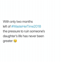 Life, Pressure, and Dank Memes: With only two months  left of #WasteHerTime2018  the pressure to ruin someone's  daughter's life has never been  greater 😩😩😩