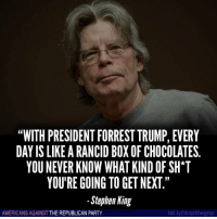 "Party, Stephen, and True: ""WITH PRESIDENT FORREST TRUMP, EVERY  DAY IS LIKE A RANCID BOXOF CHOCOLATES.  YOUNEVER KNOW WHAT KIND OF SH*T  YOU'RE GOING TO GET NEXT  Stephen King  bit.ly/stopthegop  AMERICANS AGAINST  THE REPUBLICAN PARTY This is so true it hurts.   Follow Americans Against The Republican Party to show where you stand!"