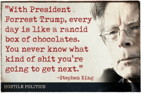 Memes, Politics, and Shit: With President  Forrest Trump, every  day is like a rancid  box of chocolates.  You never know what  kind of shit you're  going to get next.  -Stephen King  HOSTILE POLITICS