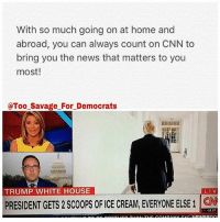 America, cnn.com, and Funny: With so much going on at home and  abroad, you can always count on CNN to  bring you the news that matters to you  most!  @Too Savage For Democrats  TRUMP WHITE HOUSE  LIV  PRESIDENT GETS 2 Scoops OF ICE CREAM,EVERYONEELSE1 CNN  11.27 Why does anybody watch CNN? Besides to laugh at the stupidity of liberals. 🔴www.TooSavageForDemocrats.com🔴 JOINT INSTAGRAM: @rightwingsavages Partners: 🇺🇸 @The_Typical_Liberal 🇺🇸 @theunapologeticpatriot 🇺🇸 @DylansDailyShow 🇺🇸 @keepamerica.usa 🇺🇸@Raised_Right_ 🇺🇸@conservative.female 🇺🇸 @too_savage_for_liberals 🇺🇸 @Conservative.American DonaldTrump Trump 2A MakeAmericaGreatAgain Conservative Republican Liberal Democrat Ccw247 MAGA Politics LiberalLogic Savage TooSavageForDemocrats Instagram Merica America PresidentTrump Funny True SecondAmendment