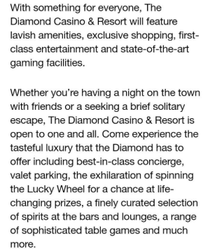 Friends, Life, and Reddit: With something for everyone, The  Diamond Casino & Resort will feature  lavish amenities, exclusive shopping, first-  class entertainment and state-of-the-art  gaming facilities.  Whether you're having a night on the town  with friends or a seeking a brief solitary  escape, The Diamond Casino & Resort is  open to one and all. Come experience the  tasteful luxury that the Diamond has to  offer including best-in-class concierge,  valet parking, the exhilaration of spinning  the Lucky Wheel for a chance at life-  changing prizes, a finely curated selection  of spirits at the bars and lounges, a range  of sophisticated table games and much  more. Casino announcement reminds me of a past reddit post.