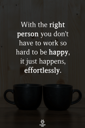 With the right person you don't have to work so hard to be happy, it just happens, effortlessly.: With the right  person you don't  have to work  hard to be happy,  it just happens,  effortlessly  RELATIONSHIP  LES With the right person you don't have to work so hard to be happy, it just happens, effortlessly.