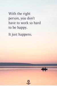 Work, Happy, and Be Happy: With the right  person, you don't  have to work so hard  to be happy.  It just happens.