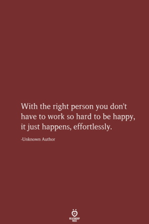 Have To Work: With the right person you don't  have to work so hard to be happy,  it just happens, effortlessly.  -Unknown Author  RELATIONSHIP  LES