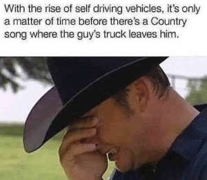 Country music: With the rise of self driving vehicles, it's only  a matter of time before there's a Country  song where the guy's truck leaves him Country music