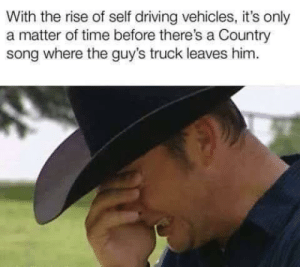 Vehicles: With the rise of self driving vehicles, it's only  a matter of time before there's a Country  song where the guy's truck leaves him.