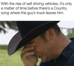 Makes sense: With the rise of self driving vehicles, it's only  a matter of time before there's a Country  song where the guy's truck leaves him. Makes sense
