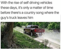 Self Driving: With the rise of self driving vehicles  these days, it's only a matter of time  before there's a country song where the  guy's truck leaves him