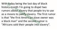 "Irish, Memes, and Black Man: With today being the last day of black  history month I'm going to dispel two  rumors about slavery that people try to use  as a means to justify slavery. The first rumor  is that ""the first American slave owner was  a black man"" and the second rumor is  ""Africans sold their people into slavery"" With today being the last day of black history month I'm going to dispel two rumors about slavery that people try to use as a means to justify slavery. The first rumor is that ""the first American slave owner was a black man"" and the second rumor is ""Africans sold their people into slavery"". First I'm going to debunk ""the first slave owner being black"". Now the name of the first alleged slave owner was supposedly Anthony Johnson. This mans very name alone disproves him being the first man to own a black slave in America because he HIMSELF was a slave, hence the name ""Anthony Johnson"" both names given by slave masters specifically of European and Irish ancestry. This mans name would not have been ""Anthony Johnson"" prior to coming to America at the time he was brought here because neither ""Anthony"" or ""Johnson"" we're names that can be traced back to African entomology at the time of his arrival in America, even when translated to different African dialects. He obviously didn't give himself a name that didn't even exist in his native tongue to begin with, and even if he somehow could, he wouldn't be allowed to anyway. So, the very fact that this man was a slave disproves him being the first slave owner in America because slaves literally weren't allowed to own ANYTHING, they weren't even allowed to own their own ideas and inventions, much less another human being. Now there may be people that say, ""he wasn't brought here, he was born to a black family that was already here""...and this statement in itself also disproves the rumor that he was the first slave owner because if he was born to a black family, who again, gave him the name of someone else's native tongue that doesn't even exist in their native dialect, this proves that he was born to a family of slaves making it chronologically impossible for him to be the first slave owner....when his family were slaves before he was even born. Now, chronologically speaking if you said that the first man to own HIS family was the first slave owner you'd have a more solid argument, but we can deduce that the man who would've owned his family had to be white based on the last and first name that he gave ""Anthony's"" family,"