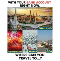 Where can you travel? rvcjinsta: WITH YOUR BANK ACCOUNT  RIGHT NOW  RVCJ  THAILAND  TOMORROWLAND  SHIMLA  GOA  WHERE CAN YOU  TRAVEL TO...? Where can you travel? rvcjinsta