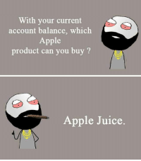 Memes, 🤖, and Account: With your current  account balance, which  Apple  product can you buy  Apple Juice Twitter: BLB247 Snapchat : BELIKEBRO.COM belikebro sarcasm meme Follow @be.like.bro