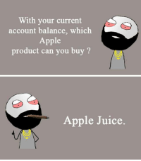 Apple, Juice, and Memes: With your current  account balance, which  Apple  product can you buy?  Apple Juice.