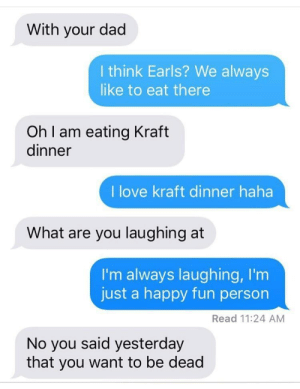 meirl: With your dad  I think Earls? We always  like to eat there  Oh I am eating Kraft  dinner  I love kraft dinner haha  What are you laughing at  I'm always laughing, I'm  just a happy fun person  Read 11:24 AM  No you said yesterday  that you want to be dead meirl