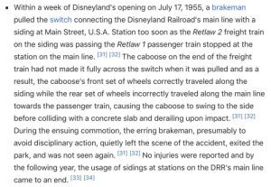 Disneyland, Life, and Soon...: Within a week of Disneyland's opening on July 17, 1955, a brakeman  pulled the switch connecting the Disneyland Railroad's main line with a  siding at Main Street, U.S.A. Station too soon as the Retlaw 2 freight train  on the siding was passing the Retlaw 1 passenger train stopped at the  station on the main line. 131] (321 The caboose on the end of the freight  train had not made it fully across the switch when it was pulled and as a  result, the caboose's front set of wheels correctly traveled along the  siding while the rear set of wheels incorrectly traveled along the main line  towards the passenger train, causing the caboose to swing to the side  before colliding with a concrete slab and derailing upon impact. (31 (32]  During the ensuing commotion, the erring brakeman, presumably to  avoid disciplinary action, quietly left the scene of the accident, exited the  park, and was not seen again. 131] (321 No injuries were reported and by  the following year, the usage of sidings at stations on the DRR's main line  came to an end. [33] [34] jewish-psyop: Multitrack drifting is real and the guy that did it did it at Disneyland and then literally walked away from his entire life to avoid the consequences