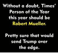 CALL TO ACTIVISM: Without a doubt, Times'  Person of the Year  this year should b<e  Robert Mueller.  Pretty sure that would  send Trump over  the edge. CALL TO ACTIVISM
