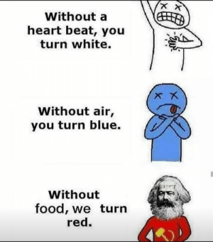 Communism has peaked by _DavidK_ FOLLOW HERE 4 MORE MEMES.: Without a  heart beat, you  turn white.  Without air,  you turn blue.  Without  food, we turn  red. Communism has peaked by _DavidK_ FOLLOW HERE 4 MORE MEMES.