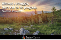 """Memes, Progressive, and Frederick Douglass: Without a struggle  there can be no  progress.  Frederic  Dougla  """"A Brainy  Quote Without a struggle, there can be no progress. - Frederick Douglass https://www.brainyquote.com/quotes/quotes/f/frederickd101257.html #brainyquote #QOTD #forest #inspiration"""